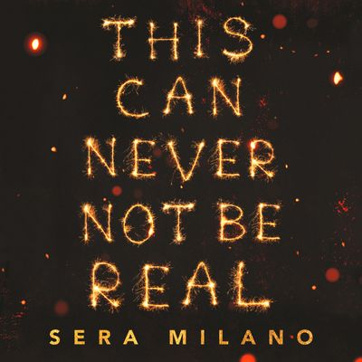 This Can Never Not Be Real - Sera Milano, Narrator Olivia Forrest, Tommy Oldroyd, Daisy Prosper, Billy Ashcroft, Cain Fowler and Jasmine Linsdell
