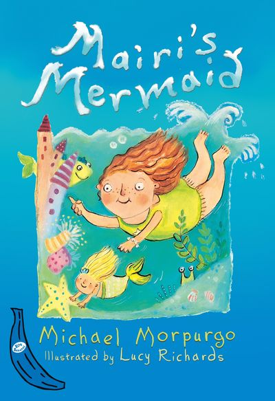 Mairi's Mermaid: Blue Banana - Lucy Richards and Michael Morpurgo, Illustrated by Lucy Richards