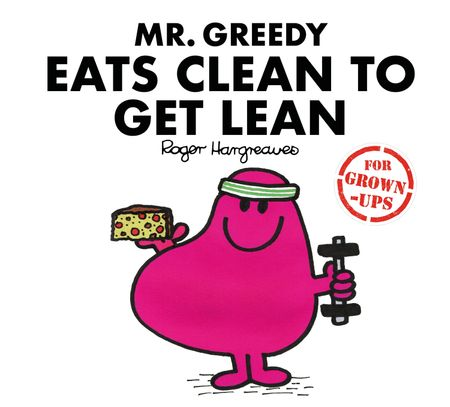 Mr. Greedy Eats Clean to Get Lean (Mr. Men for Grown-ups) - Liz Bankes, Lizzie Daykin and Sarah Daykin, Illustrated by Roger Hargreaves