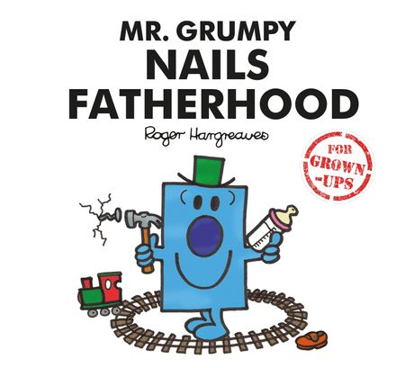 Mr. Grumpy Nails Fatherhood (Mr. Men for Grown-ups) - Liz Bankes, Lizzie Daykin and Sarah Daykin, Illustrated by Roger Hargreaves