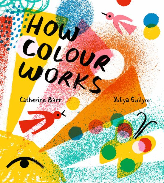 How Colour Works - Catherine Barr, Illustrated by Yuliya Gwilym