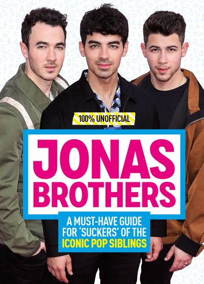 Jonas Brothers: 100% Unofficial – A Must-Have Guide for Fans of the Iconic Pop Siblings - Malcolm Mackenzie