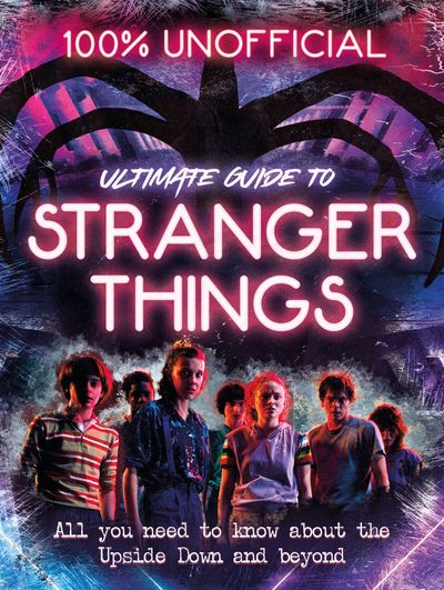 Stranger Things: 100% Unofficial – the Ultimate Guide to Stranger Things - Amy Wills