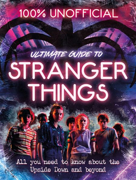Stranger Things: 100% Unofficial the Ultimate Guide to Stranger Things - Amy Wills