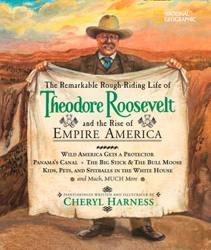 The Remarkable Rough-Riding Life of Theodore Roosevelt and the Rise of Empire America (Cheryl Harness Histories )