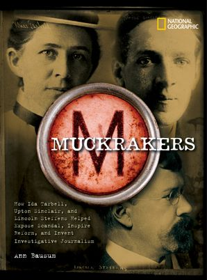 Muckrakers: How Ida Tarbell, Upton Sinclair, and Lincoln Steffens Helped Expose Scandal, Inspire Reform, and Invent Investigative Journalism (World History Biographies) Hardcover  by Ann Bausum