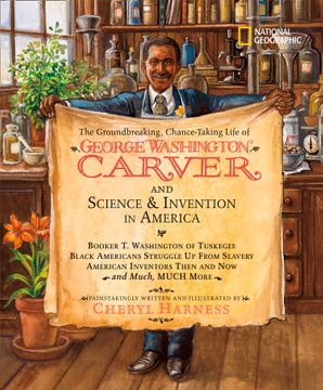 The Groundbreaking, Chance-taking Life of George Washington Carver and Science and Invention in America (Cheryl Harness Histories )