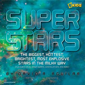Super Stars: The Biggest, Hottest, Brightest, and Most Explosive Stars in the Milky Way (Science & Nature) Hardcover  by David A. Aguilar