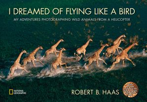 I Dreamed of Flying Like A Bird: My Adventures Photographing Wild Animals from a Helicopter (Animals) Hardcover  by Robert B. Haas