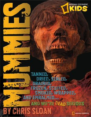 Mummies: Dried, Tanned, Sealed, Drained, Frozen, Embalmed, Stuffed, Wrapped, and Smoked...and We're Dead Serious (History (World))