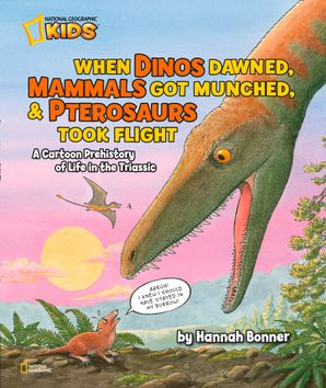 When Dinos Dawned, Mammals Got Munched, and Pterosaurs Took Flight: A Cartoon PreHistory of Life in the Triassic (Hannah Bonner)