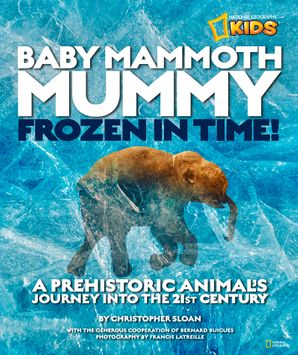 Baby Mammoth Mummy: Frozen in Time: A Prehistoric Animal's Journey into the 21st Century (History (World)) Hardcover  by Christopher Sloan