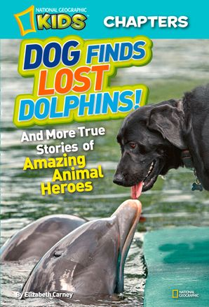 National Geographic Kids Chapters: Dog Finds Lost Dolphins: And More True Stories of Amazing Animal Heroes (National Geographic Kids Chapters) Paperback  by Elizabeth Carney