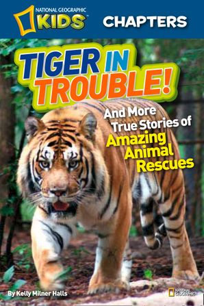 National Geographic Kids Chapters: Tiger in Trouble!: and More True Stories of Amazing Animal Rescues (National Geographic Kids Chapters )