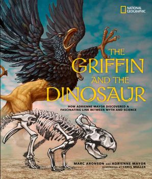 The Griffin and the Dinosaur: How Adrienne Mayor Discovered a Fascinating Link Between Myth and Science (Science & Nature) Hardcover  by Marc Aronson