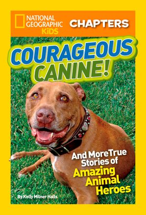 National Geographic Kids Chapters: Courageous Canine: And More True Stories of Amazing Animal Heroes (National Geographic Kids Chapters )