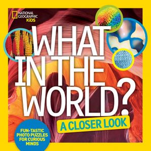 What in the World? A Closer Look: Fun-tastic Photo Puzzles for Curious Minds (What In The World ) Hardcover  by No Author