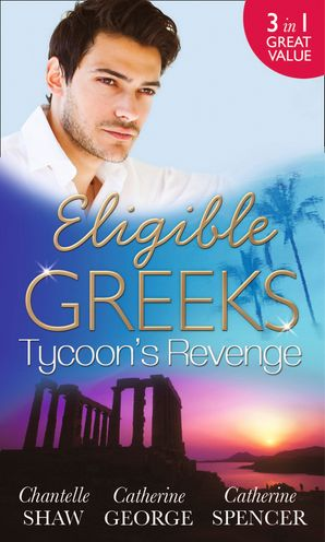 Eligible Greeks: Tycoon's Revenge: Proud Greek, Ruthless Revenge / The Power of the Legendary Greek / The Greek Millionaire's Mistress (Mills & Boon M&B)