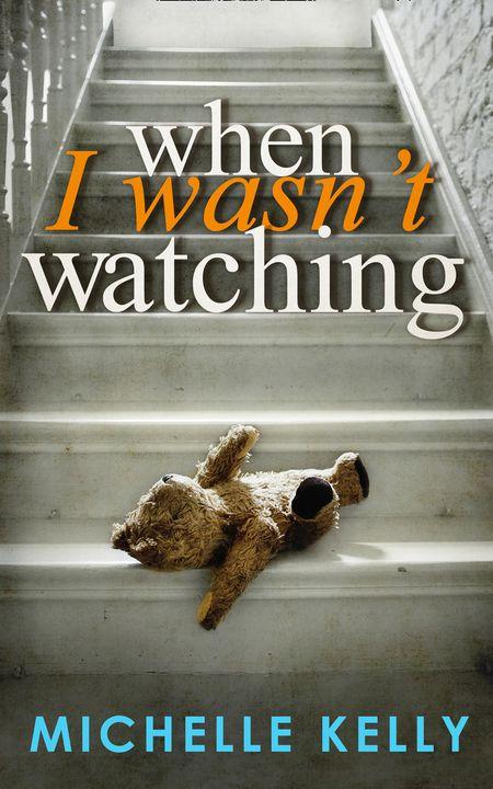 When I Wasn't Watching - Michelle Kelly