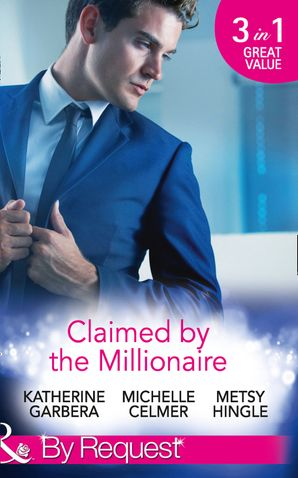 Claimed by the Millionaire: The Wealthy Frenchman's Proposition (Sons of Privilege, Book 2) / One Month with the Magnate (Black Gold Billionaires, Book 2) / What the Millionaire Wants... (Mills & Boon By Request)