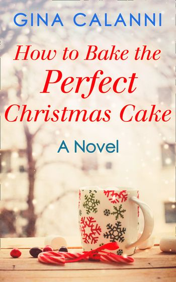 How To Bake The Perfect Christmas Cake (Home for the Holidays, Book 2) - Gina Calanni