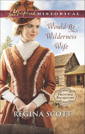 Would-Be Wilderness Wife (Mills & Boon Love Inspired Historical) (Frontier Bachelors, Book 2) eBook First edition by Regina Scott