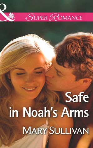 Safe in Noah's Arms (Mills & Boon Superromance) eBook First edition by Mary Sullivan