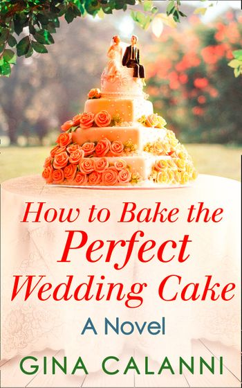 How To Bake The Perfect Wedding Cake (Home for the Holidays, Book 4) - Gina Calanni