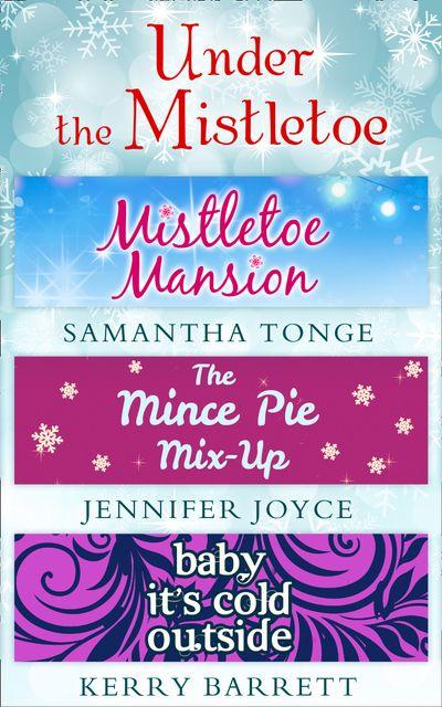 Under The Mistletoe: Mistletoe Mansion / The Mince Pie Mix-Up / Baby It's Cold Outside - Samantha Tonge, Jennifer Joyce and Kerry Barrett