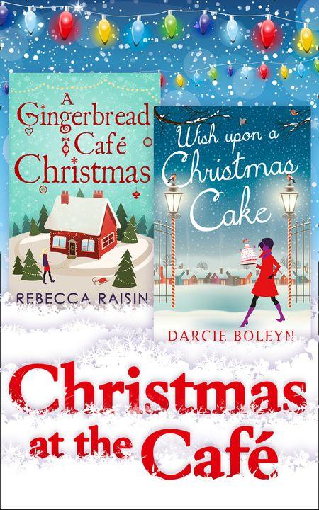 Christmas At The Café: Christmas at the Gingerbread Café / Chocolate Dreams at the Gingerbread Cafe / Christmas Wedding at the Gingerbread Café / Wish Upon a Christmas Cake - Rebecca Raisin and Darcie Boleyn