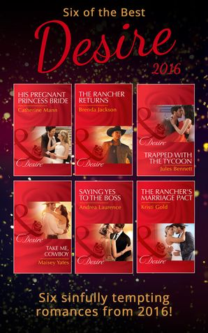 six-of-the-best-of-desire-2016-his-pregnant-princess-bride-bayou-billionaires-saying-yes-to-the-boss-dynasties-the-newports-take-me-cowboy-trapped-with-the-tycoon-mafia-moguls-the-ranchers-marriage-pact-texas-extreme-the-rancher-returns-the-westmoreland-l