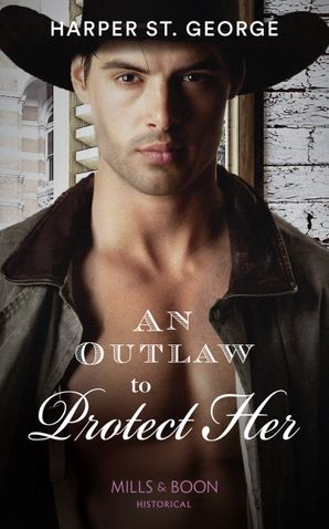 An Outlaw To Protect Her (Mills & Boon Historical) (Outlaws of the Wild West, Book 3) eBook  by Harper St. George