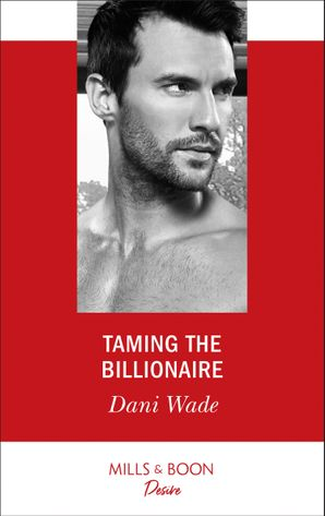 Taming The Billionaire (Mills & Boon Desire) (Savannah Sisters, Book 2) eBook  by Dani Wade