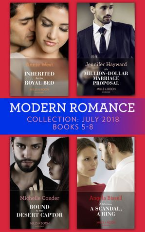 Modern Romance July 2018 Books 5-8 Collection: Inherited for the Royal Bed / His Million-Dollar Marriage Proposal (The Powerful Di Fiore Tycoons) / Bound to Her Desert Captor / A Mistress, A Scandal, A Ring eBook  by Annie West