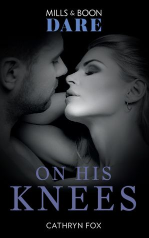 On His Knees (Mills & Boon Dare) eBook  by Cathryn Fox