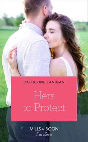 Hers To Protect (Mills & Boon True Love) (Home to Eagle's Rest, Book 3) eBook  by Catherine Lanigan
