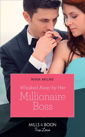 Whisked Away By Her Millionaire Boss (Mills & Boon True Love)