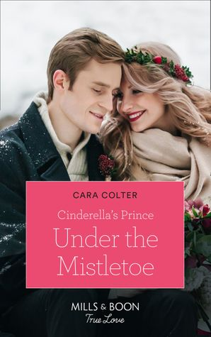 Cinderella's Prince Under The Mistletoe (Mills & Boon True Love) (A Crown by Christmas, Book 1) eBook  by Cara Colter