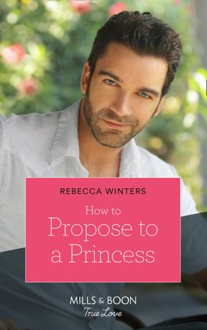 How To Propose To A Princess (Mills & Boon True Love) (The Princess Brides, Book 3) eBook  by Rebecca Winters