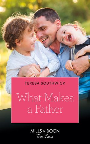 What Makes A Father (Mills & Boon True Love) eBook  by Teresa Southwick