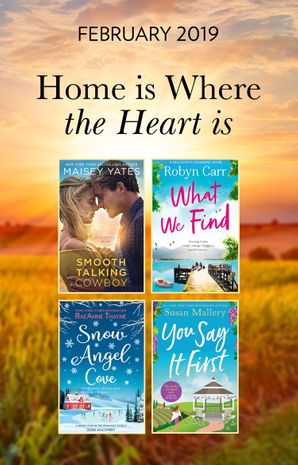 The Home Is Where The Heart Is Collection: Snow Angel Cove (Haven Point) / Smooth-Talking Cowboy (A Gold Valley Novel) / What We Find (Sullivan's Crossing) / You Say It First (Happily Inc) (Mills & Boon e-Book Collections)