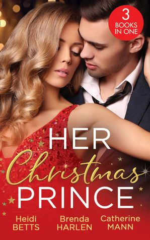 Her Christmas Prince: Christmas in His Royal Bed / Royal Holiday Bride / Yuletide Baby Surprise (Mills & Boon M&B)