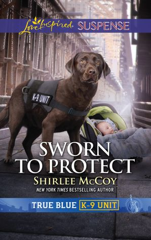 Sworn To Protect (Mills & Boon Love Inspired Suspense) (True Blue K-9 Unit, Book 9) eBook  by Shirlee McCoy