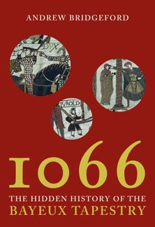 1066: and the Hidden History of the Bayeux Tapestry