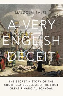 A Very English Deceit: The Secret History of the South Sea Bubble and the First Great Financial Scandal