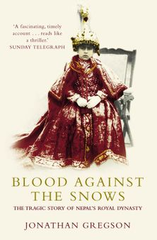 Blood Against the Snows: The Tragic Story of Nepal's Royal Dynasty
